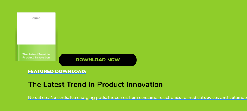 Download Now  Featured Download:  The Latest Trend in Product Innovation  No outlets. No cords. No charging pads. Industries from consumer electronics  to medical devices and automobiles are poised to be reinvented.